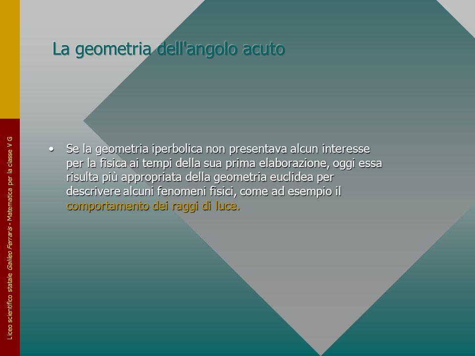 Liceo scientifico statale Galileo Ferraris - Matematica per la classe V G Se la geometria iperbolica non presentava alcun interesse per la fisica ai t