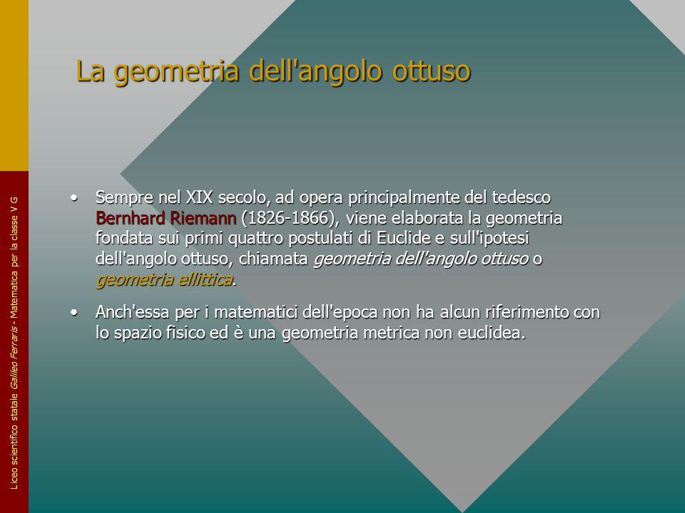 Liceo scientifico statale Galileo Ferraris - Matematica per la classe V G La geometria dell'angolo ottuso Sempre nel XIX secolo, ad opera principalmen