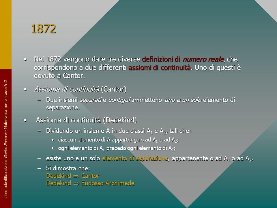 Liceo scientifico statale Galileo Ferraris - Matematica per la classe V G 1872 Nel 1872 vengono date tre diverse definizioni di numero reale, che corr