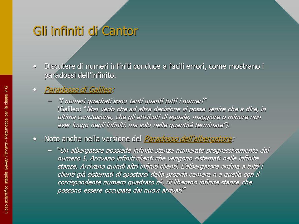 Liceo scientifico statale Galileo Ferraris - Matematica per la classe V G Gli infiniti di Cantor Discutere di numeri infiniti conduce a facili errori,
