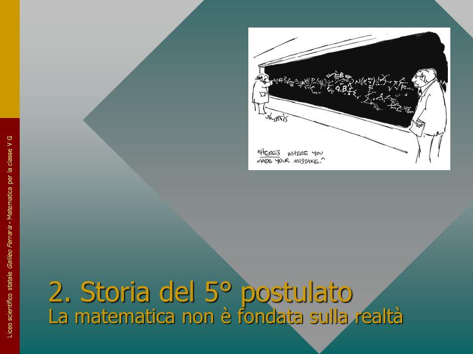 Liceo scientifico statale Galileo Ferraris - Matematica per la classe V G 2. Storia del 5° postulato La matematica non è fondata sulla realtà