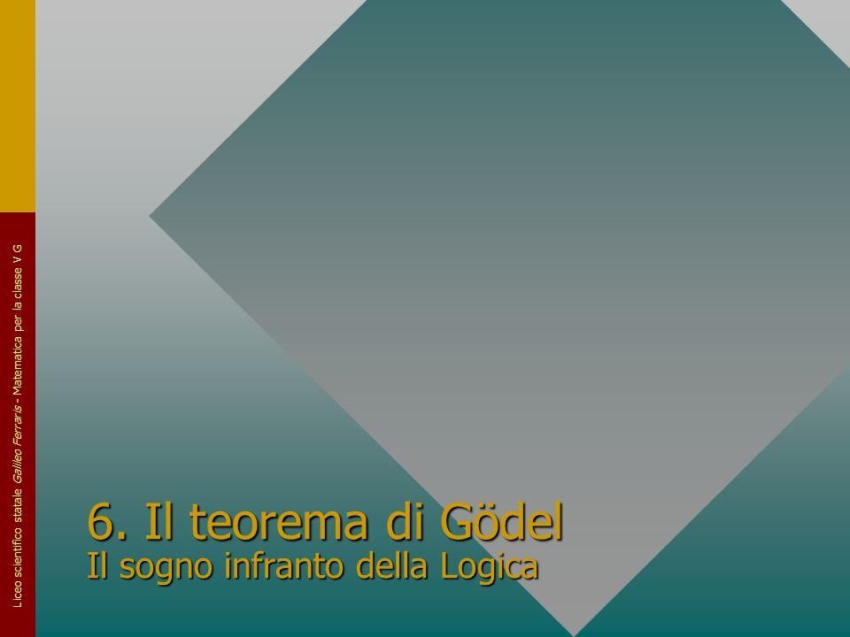 Liceo scientifico statale Galileo Ferraris - Matematica per la classe V G 6. Il teorema di Gödel Il sogno infranto della Logica