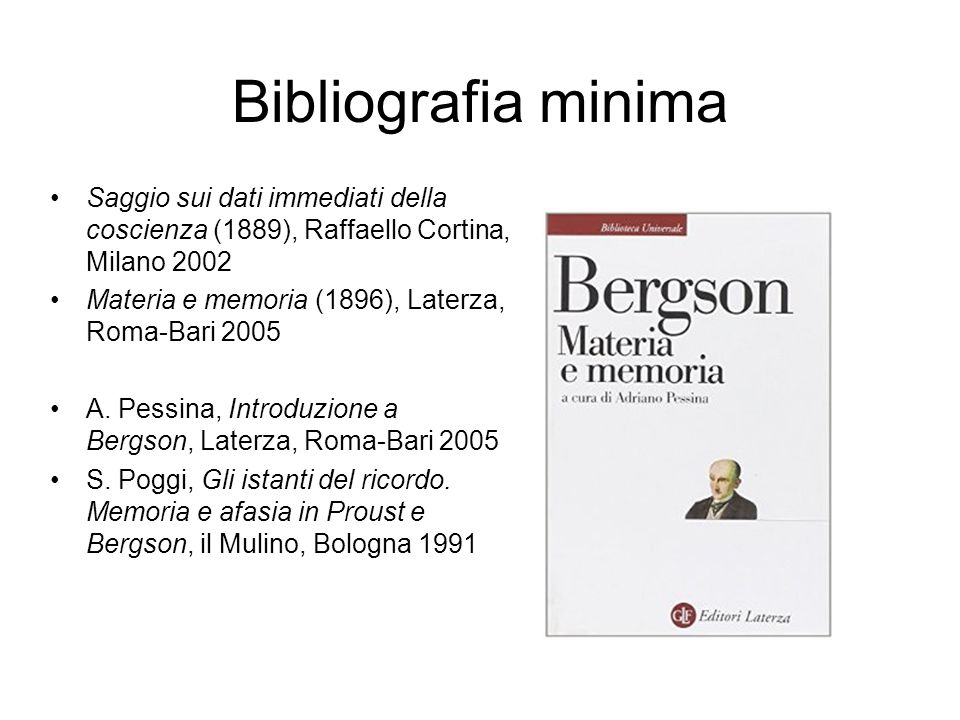 Bibliografia minima Saggio sui dati immediati della coscienza (1889), Raffaello Cortina, Milano 2002 Materia e memoria (1896), Laterza, Roma-Bari 2005 A.