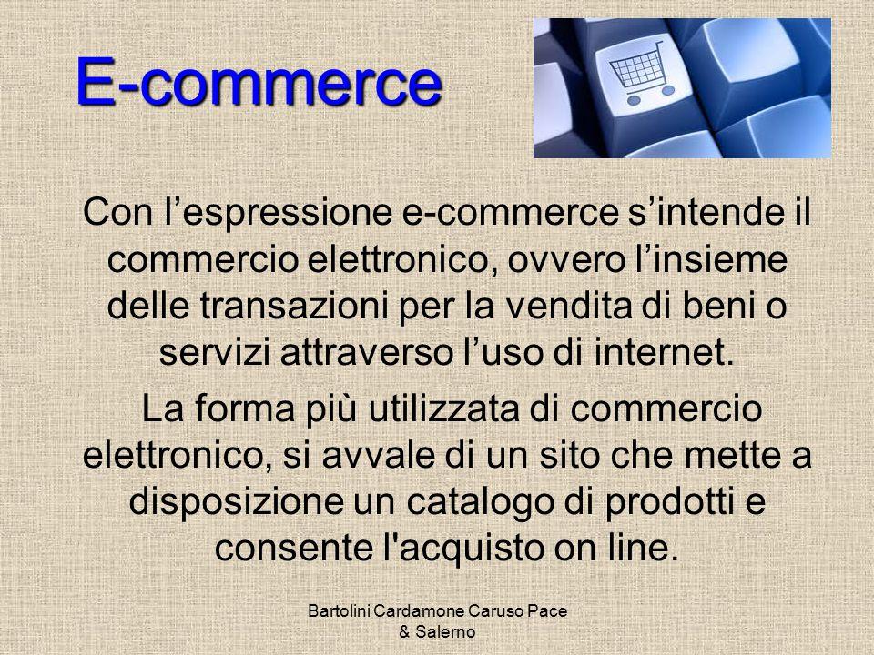 Bartolini Cardamone Caruso Pace & Salerno E-commerce Con l'espressione e-commerce s'intende il commercio elettronico, ovvero l'insieme delle transazioni per la vendita di beni o servizi attraverso l'uso di internet.