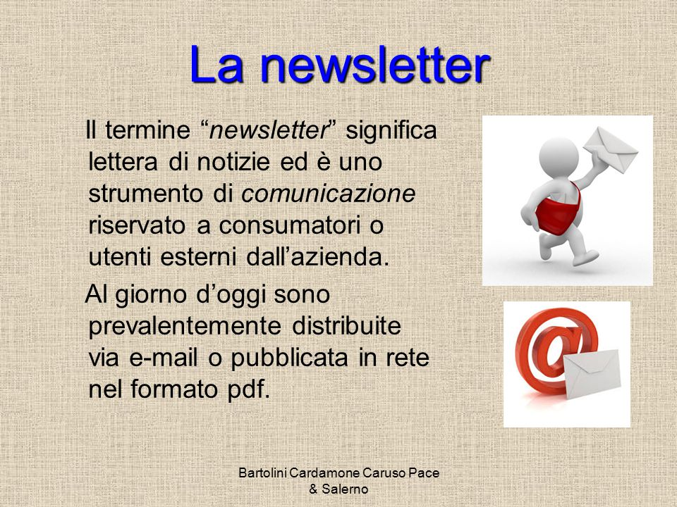 Bartolini Cardamone Caruso Pace & Salerno La newsletter Il termine newsletter significa lettera di notizie ed è uno strumento di comunicazione riservato a consumatori o utenti esterni dall'azienda.