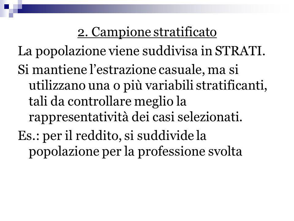 2. Campione stratificato La popolazione viene suddivisa in STRATI. Si mantiene l'estrazione casuale, ma si utilizzano una o più variabili stratificant