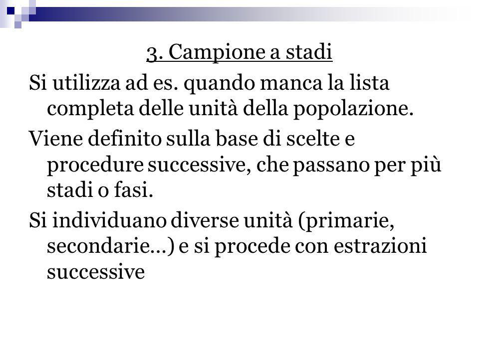 3. Campione a stadi Si utilizza ad es. quando manca la lista completa delle unità della popolazione. Viene definito sulla base di scelte e procedure s