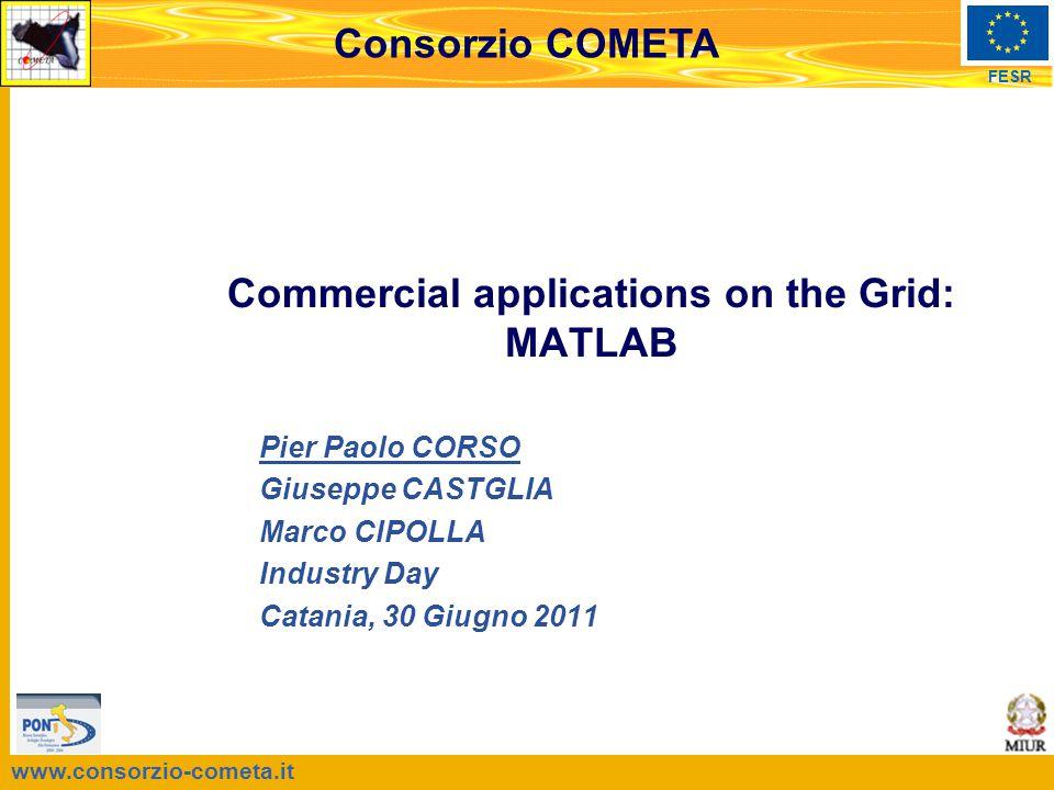 www.consorzio-cometa.it FESR Consorzio COMETA Pier Paolo CORSO Giuseppe CASTGLIA Marco CIPOLLA Industry Day Catania, 30 Giugno 2011 Commercial applications on the Grid: MATLAB