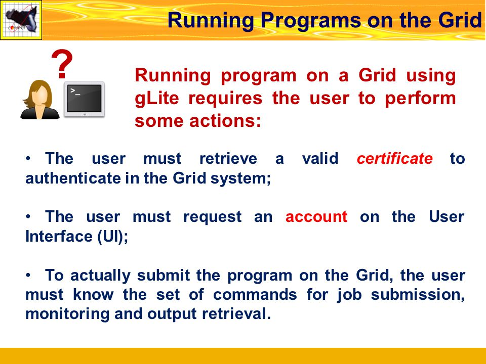 Running Programs on the Grid Running program on a Grid using gLite requires the user to perform some actions: The user must retrieve a valid certifica