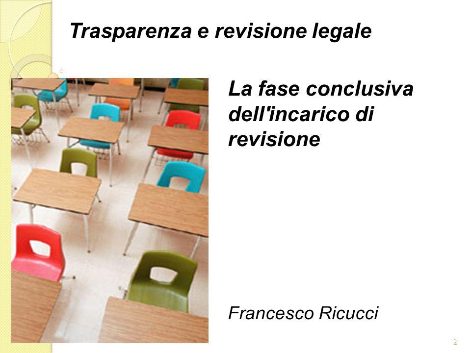 2 Trasparenza e revisione legale La fase conclusiva dell incarico di revisione Francesco Ricucci
