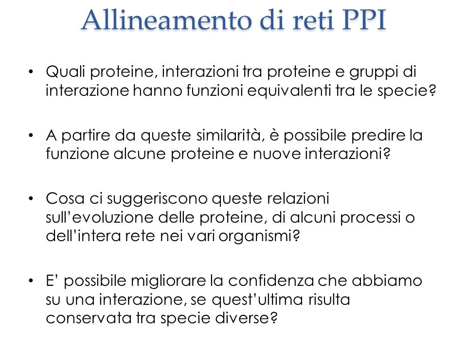 Allineamento di reti PPI Quali proteine, interazioni tra proteine e gruppi di interazione hanno funzioni equivalenti tra le specie.