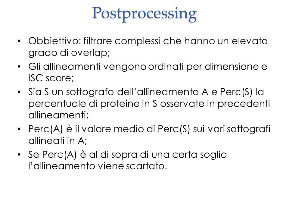 Postprocessing Obbiettivo: filtrare complessi che hanno un elevato grado di overlap; Gli allineamenti vengono ordinati per dimensione e ISC score; Sia S un sottografo dell'allineamento A e Perc(S) la percentuale di proteine in S osservate in precedenti allineamenti; Perc(A) è il valore medio di Perc(S) sui vari sottografi allineati in A; Se Perc(A) è al di sopra di una certa soglia l'allineamento viene scartato.