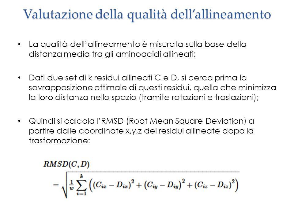 Valutazione della qualità dell'allineamento La qualità dell'allineamento è misurata sulla base della distanza media tra gli aminoacidi allineati; Dati due set di k residui allineati C e D, si cerca prima la sovrapposizione ottimale di questi residui, quella che minimizza la loro distanza nello spazio (tramite rotazioni e traslazioni); Quindi si calcola l'RMSD (Root Mean Square Deviation) a partire dalle coordinate x,y,z dei residui allineate dopo la trasformazione: