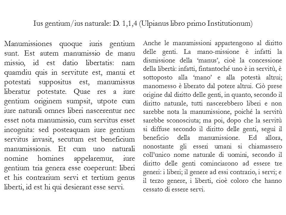 Ius gentium/ius naturale: D. 1,1,4 (Ulpianus libro primo Institutionum) Manumissiones quoque iuris gentium sunt. Est autem manumissio de manu missio,