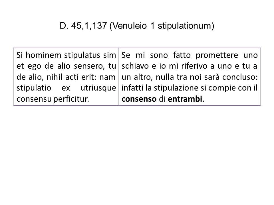 D. 45,1,137 (Venuleio 1 stipulationum) Si hominem stipulatus sim et ego de alio sensero, tu de alio, nihil acti erit: nam stipulatio ex utriusque cons