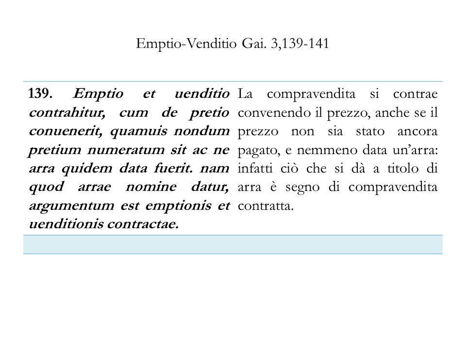Emptio-Venditio Gai. 3,139-141 139. Emptio et uenditio contrahitur, cum de pretio conuenerit, quamuis nondum pretium numeratum sit ac ne arra quidem d
