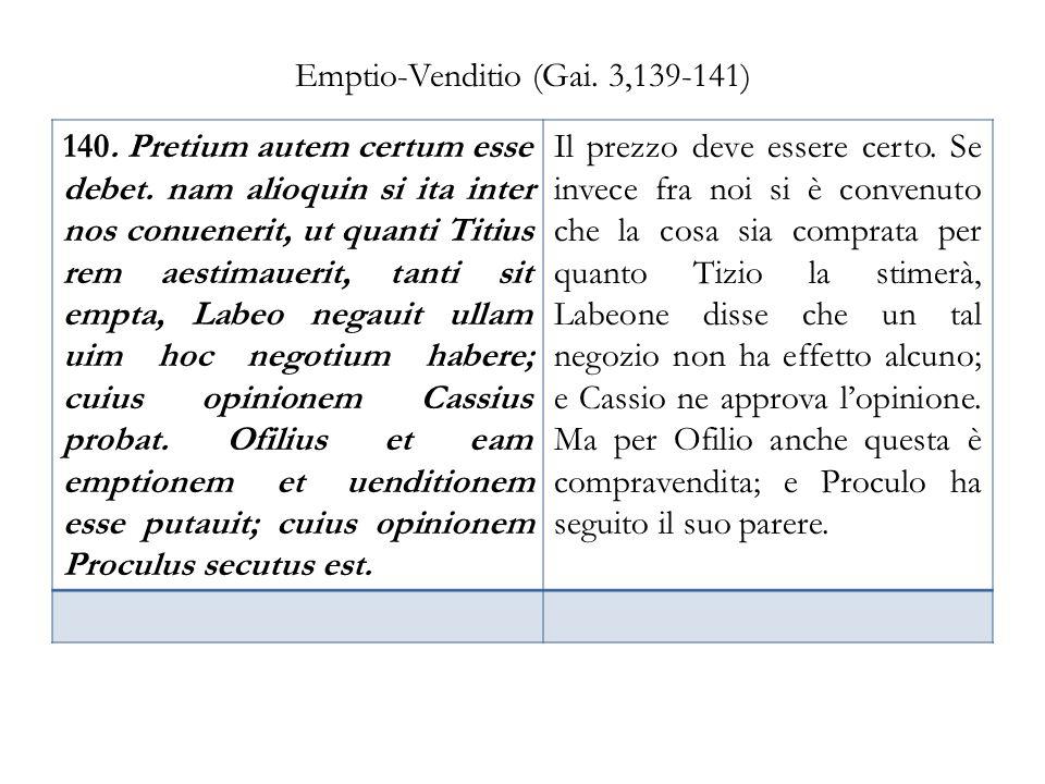 Emptio-Venditio (Gai. 3,139-141) 140. Pretium autem certum esse debet. nam alioquin si ita inter nos conuenerit, ut quanti Titius rem aestimauerit, ta