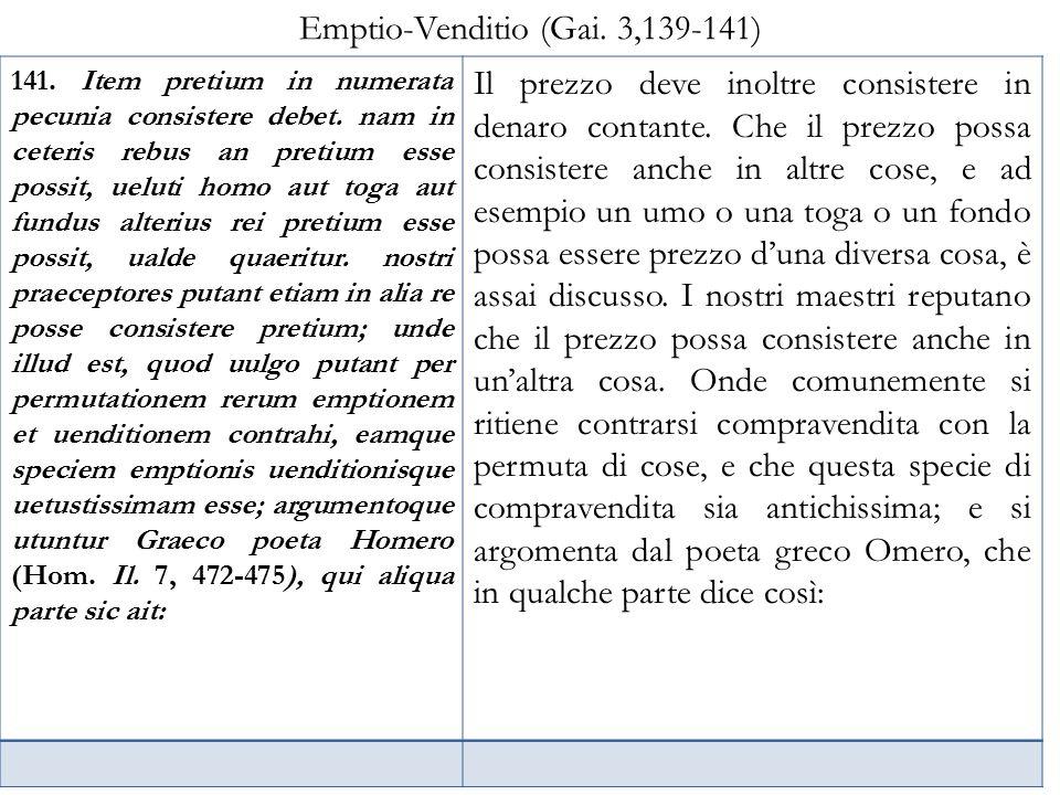 Emptio-Venditio (Gai. 3,139-141) 141. Item pretium in numerata pecunia consistere debet. nam in ceteris rebus an pretium esse possit, ueluti homo aut