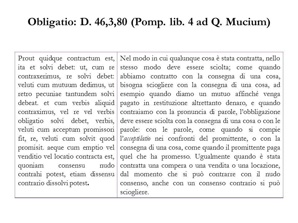 Obligatio: D. 46,3,80 (Pomp. lib. 4 ad Q. Mucium) Prout quidque contractum est, ita et solvi debet: ut, cum re contraxerimus, re solvi debet: veluti c