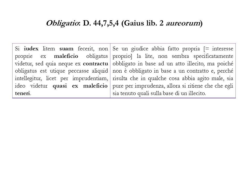 Obligatio: D. 44,7,5,4 (Gaius lib. 2 aureorum) Si iudex litem suam fecerit, non proprie ex maleficio obligatus videtur, sed quia neque ex contractu ob