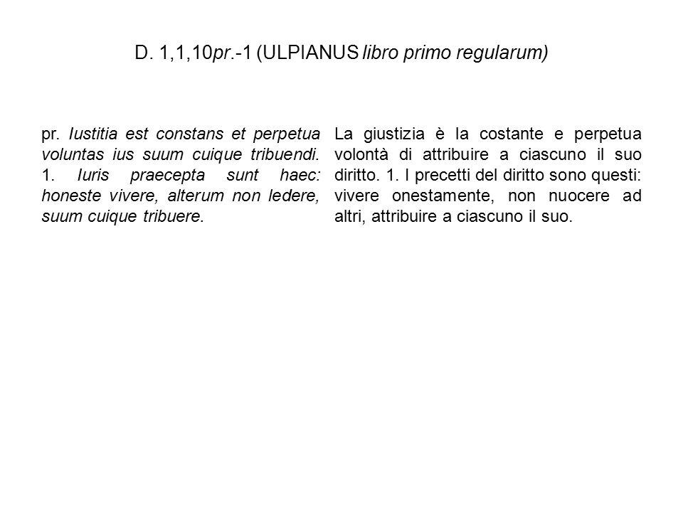 D. 1,1,10pr.-1 (ULPIANUS libro primo regularum) pr. Iustitia est constans et perpetua voluntas ius suum cuique tribuendi. 1. Iuris praecepta sunt haec