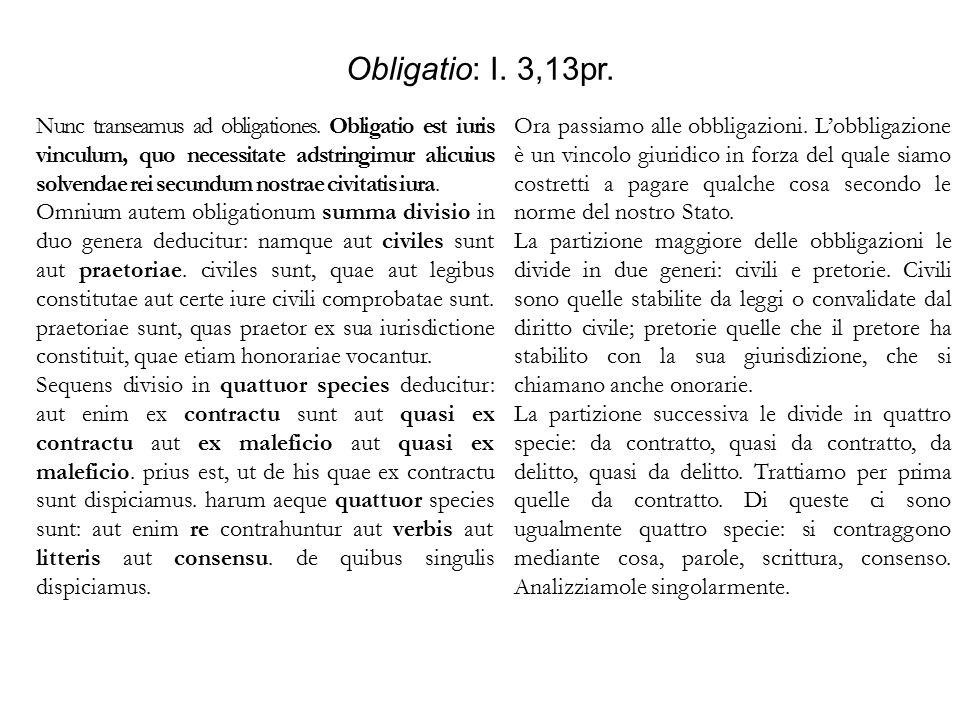 Obligatio: I. 3,13pr. Nunc transeamus ad obligationes. Obligatio est iuris vinculum, quo necessitate adstringimur alicuius solvendae rei secundum nost