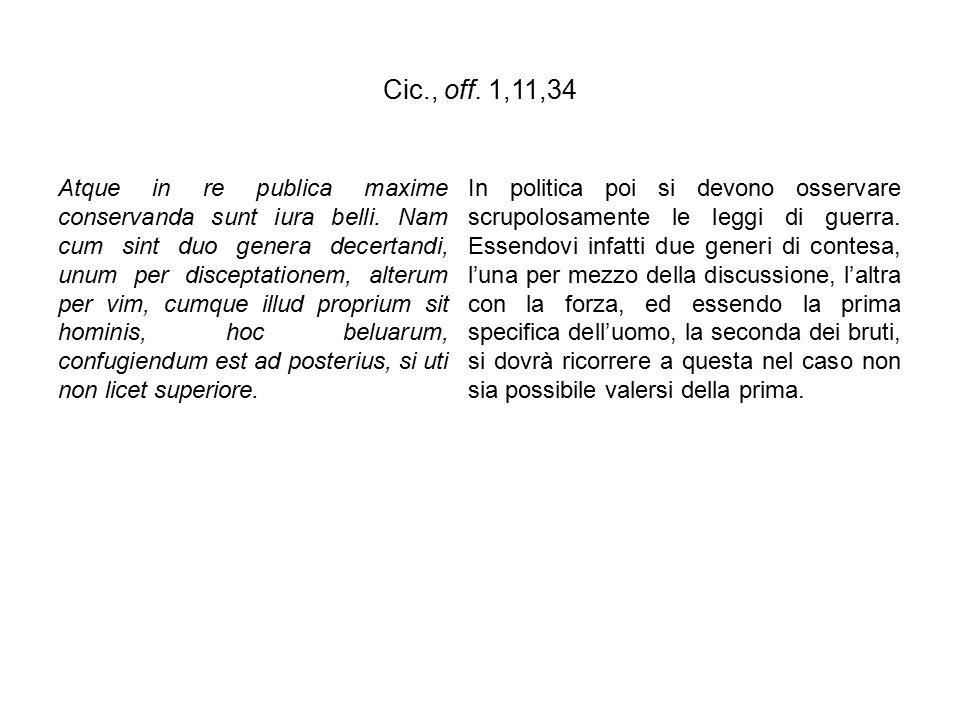 Cic., off. 1,11,34 Atque in re publica maxime conservanda sunt iura belli. Nam cum sint duo genera decertandi, unum per disceptationem, alterum per vi
