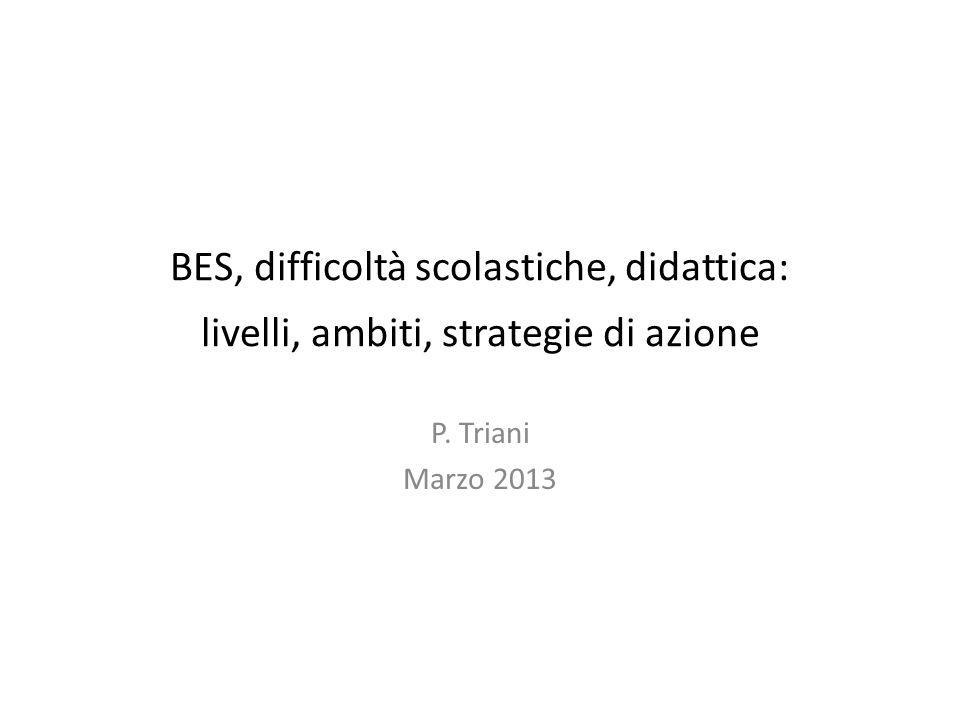 BES, difficoltà scolastiche, didattica: livelli, ambiti, strategie di azione P. Triani Marzo 2013