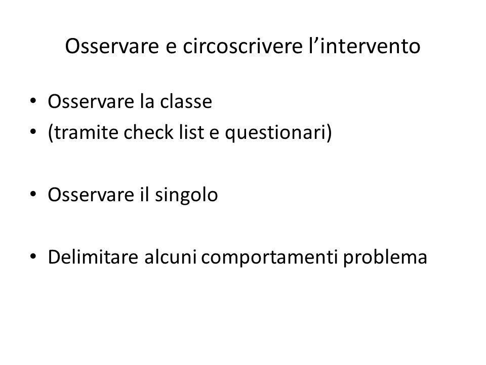 Osservare e circoscrivere l'intervento Osservare la classe (tramite check list e questionari) Osservare il singolo Delimitare alcuni comportamenti pro