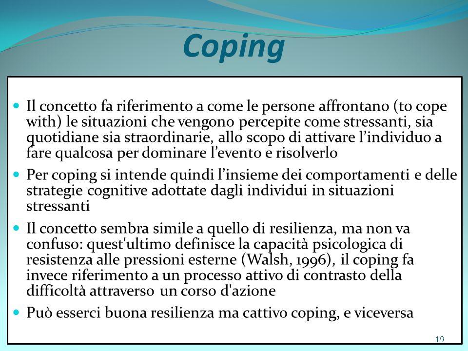 Coping Il concetto fa riferimento a come le persone affrontano (to cope with) le situazioni che vengono percepite come stressanti, sia quotidiane sia
