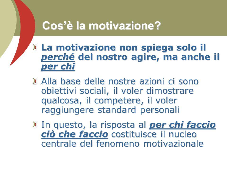 Cos'è la motivazione? La motivazione non spiega solo il perché del nostro agire, ma anche il per chi Alla base delle nostre azioni ci sono obiettivi s