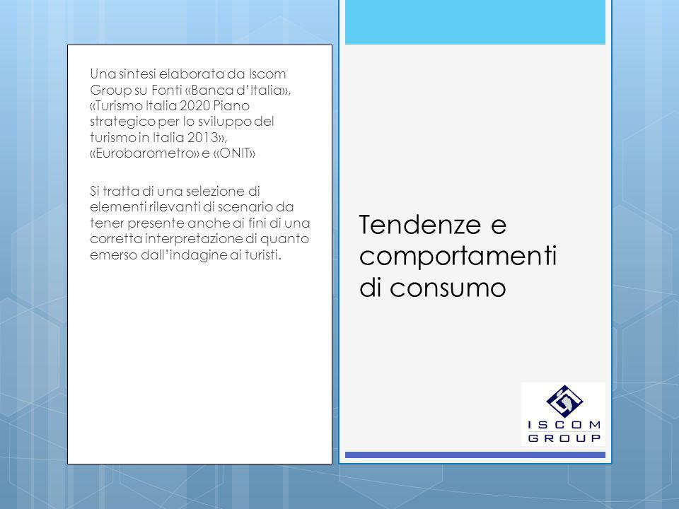 Tendenze e comportamenti di consumo Una sintesi elaborata da Iscom Group su Fonti «Banca d'Italia», «Turismo Italia 2020 Piano strategico per lo sviluppo del turismo in Italia 2013», «Eurobarometro» e «ONIT» Si tratta di una selezione di elementi rilevanti di scenario da tener presente anche ai fini di una corretta interpretazione di quanto emerso dall'indagine ai turisti.