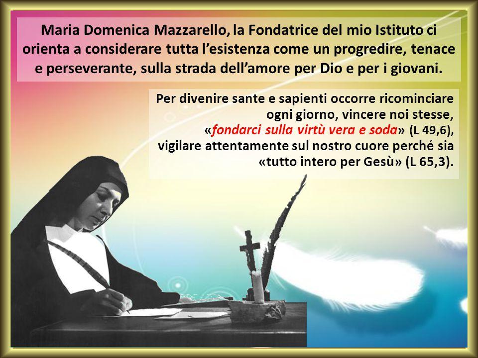 Maria Domenica Mazzarello, la Fondatrice del mio Istituto ci orienta a considerare tutta l'esistenza come un progredire, tenace e perseverante, sulla