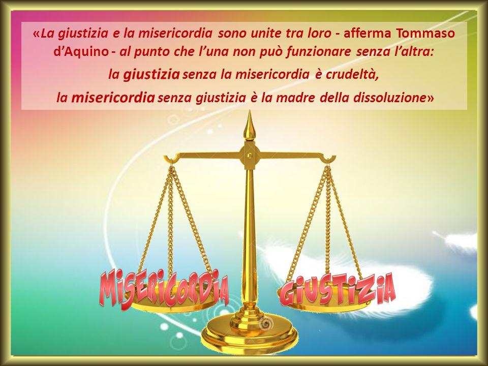 «La giustizia e la misericordia sono unite tra loro - afferma Tommaso d'Aquino - al punto che l'una non può funzionare senza l'altra: la giustizia sen