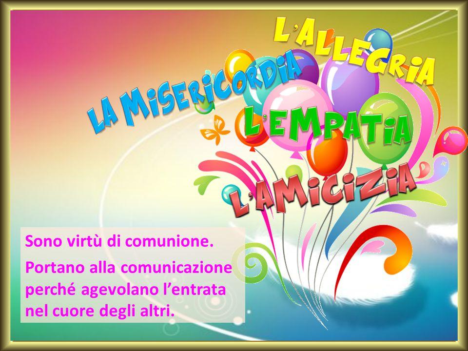 Sono virtù di comunione. Portano alla comunicazione perché agevolano l'entrata nel cuore degli altri.