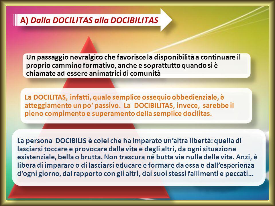 A) Dalla DOCILITAS alla DOCIBILITAS Un passaggio nevralgico che favorisce la disponibilità a continuare il proprio cammino formativo, anche e soprattu