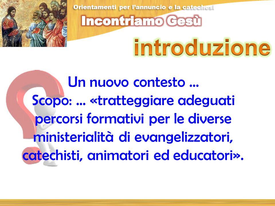Un nuovo contesto … Scopo: … «tratteggiare adeguati percorsi formativi per le diverse ministerialità di evangelizzatori, catechisti, animatori ed educatori».
