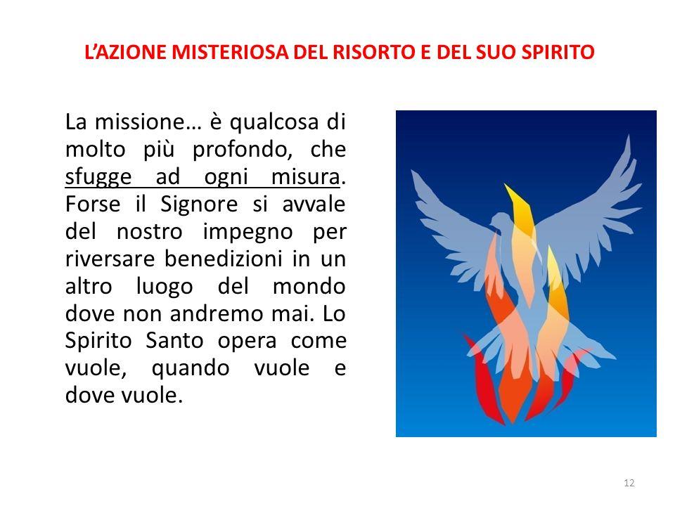 L'AZIONE MISTERIOSA DEL RISORTO E DEL SUO SPIRITO La missione… è qualcosa di molto più profondo, che sfugge ad ogni misura. Forse il Signore si avvale