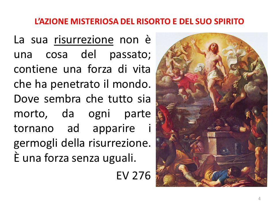 L'AZIONE MISTERIOSA DEL RISORTO E DEL SUO SPIRITO La sua risurrezione non è una cosa del passato; contiene una forza di vita che ha penetrato il mondo