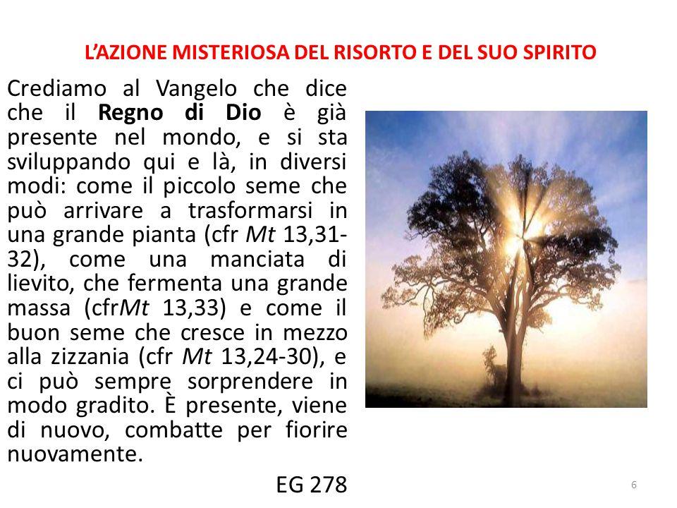 L'AZIONE MISTERIOSA DEL RISORTO E DEL SUO SPIRITO Crediamo al Vangelo che dice che il Regno di Dio è già presente nel mondo, e si sta sviluppando qui