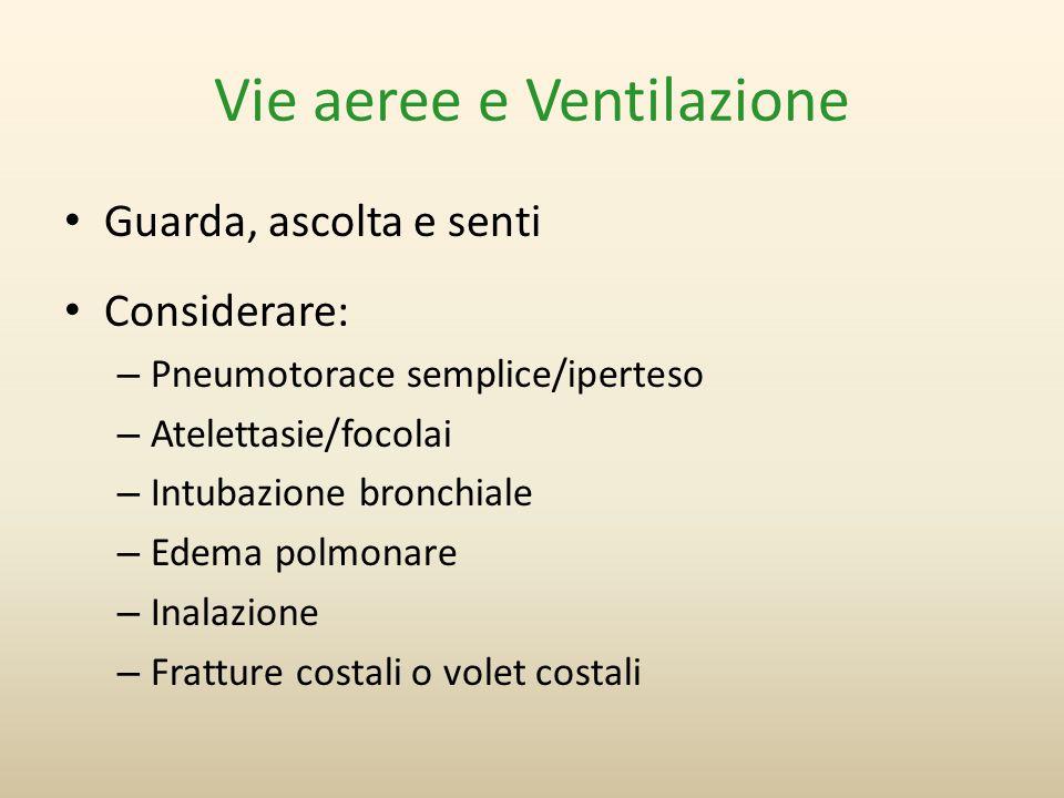Vie aeree e Ventilazione Guarda, ascolta e senti Considerare: –Pneumotorace semplice/iperteso –Atelettasie/focolai –Intubazione bronchiale –Edema polm