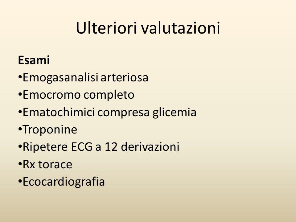 Ulteriori valutazioni Esami Emogasanalisi arteriosa Emocromo completo Ematochimici compresa glicemia Troponine Ripetere ECG a 12 derivazioni Rx torace