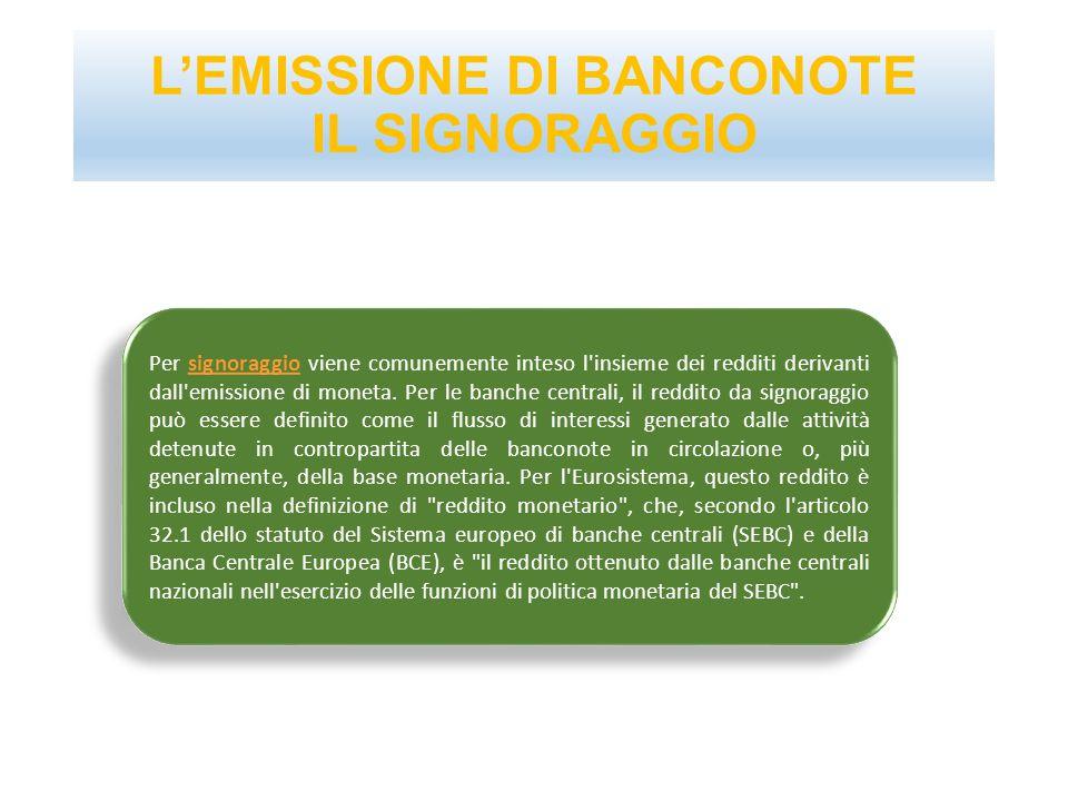 L'EMISSIONE DI BANCONOTE IL SIGNORAGGIO Per signoraggio viene comunemente inteso l'insieme dei redditi derivanti dall'emissione di moneta. Per le banc