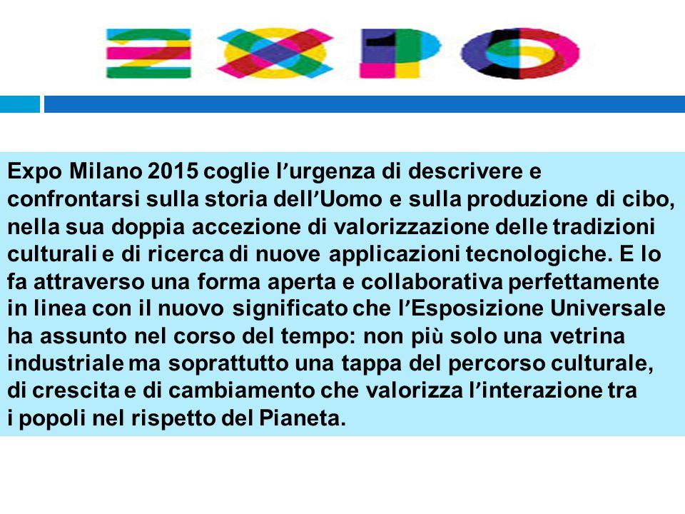 Expo Milano 2015 coglie l ' urgenza di descrivere e confrontarsi sulla storia dell ' Uomo e sulla produzione di cibo, nella sua doppia accezione di valorizzazione delle tradizioni culturali e di ricerca di nuove applicazioni tecnologiche.