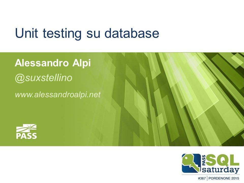 #sqlsatPordenone #sqlsat367 February 28, 2015 Unit testing su database Alessandro Alpi @suxstellino www.alessandroalpi.net