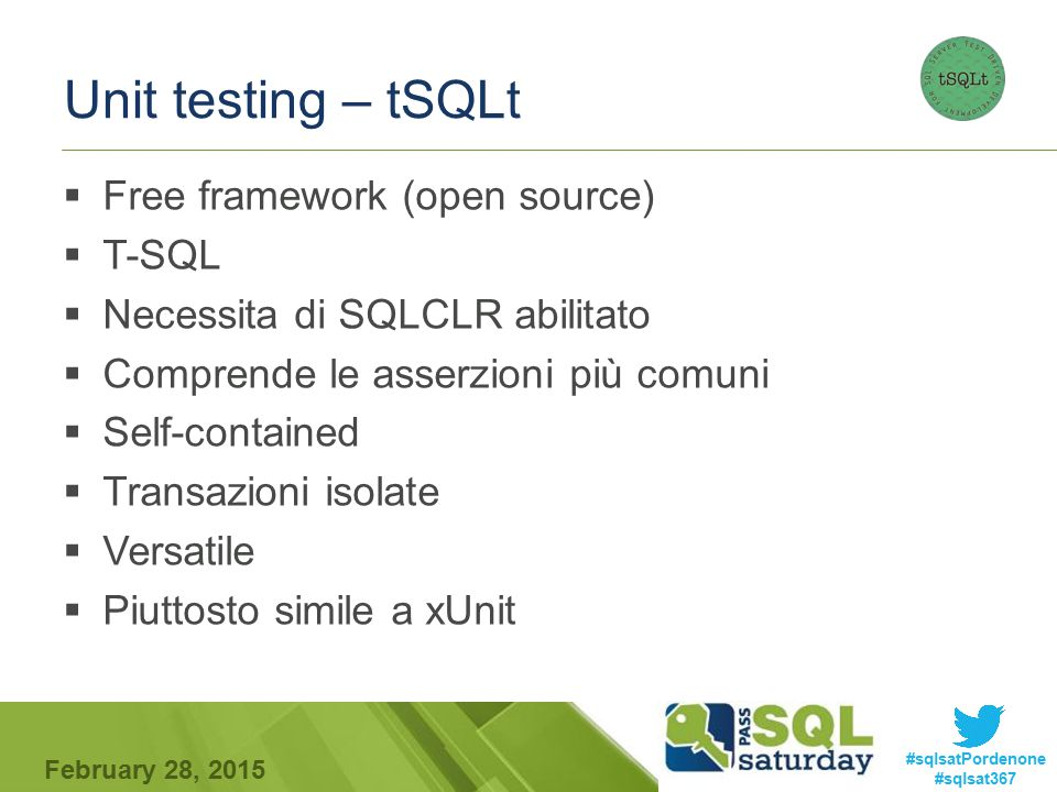 #sqlsatPordenone #sqlsat367 February 28, 2015 Unit testing – tSQLt  Free framework (open source)  T-SQL  Necessita di SQLCLR abilitato  Comprende le asserzioni più comuni  Self-contained  Transazioni isolate  Versatile  Piuttosto simile a xUnit