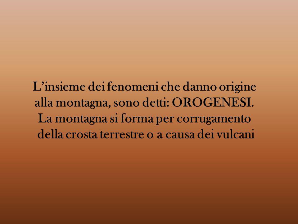 L'insieme dei fenomeni che danno origine alla montagna, sono detti: OROGENESI. La montagna si forma per corrugamento della crosta terrestre o a causa