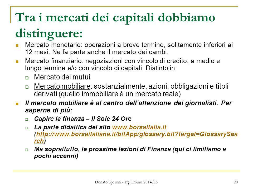 Donato Speroni - Ifg Urbino 2014/15 20 Tra i mercati dei capitali dobbiamo distinguere: Mercato monetario: operazioni a breve termine, solitamente inf