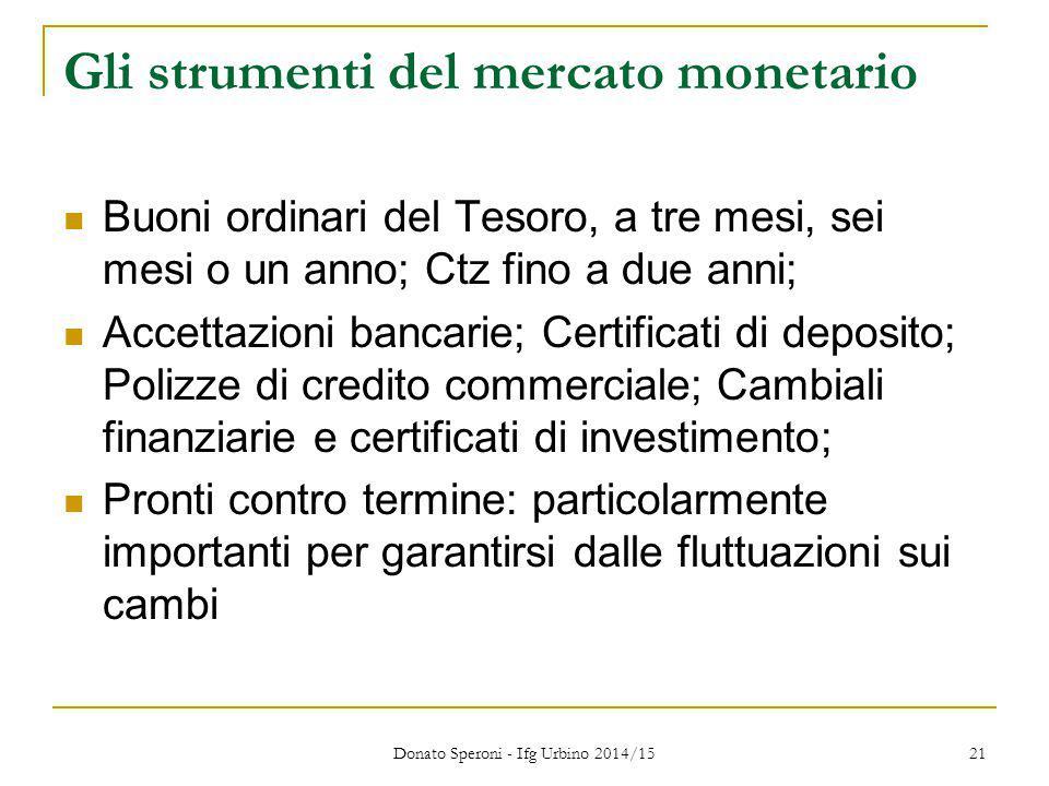 Donato Speroni - Ifg Urbino 2014/15 21 Gli strumenti del mercato monetario Buoni ordinari del Tesoro, a tre mesi, sei mesi o un anno; Ctz fino a due a