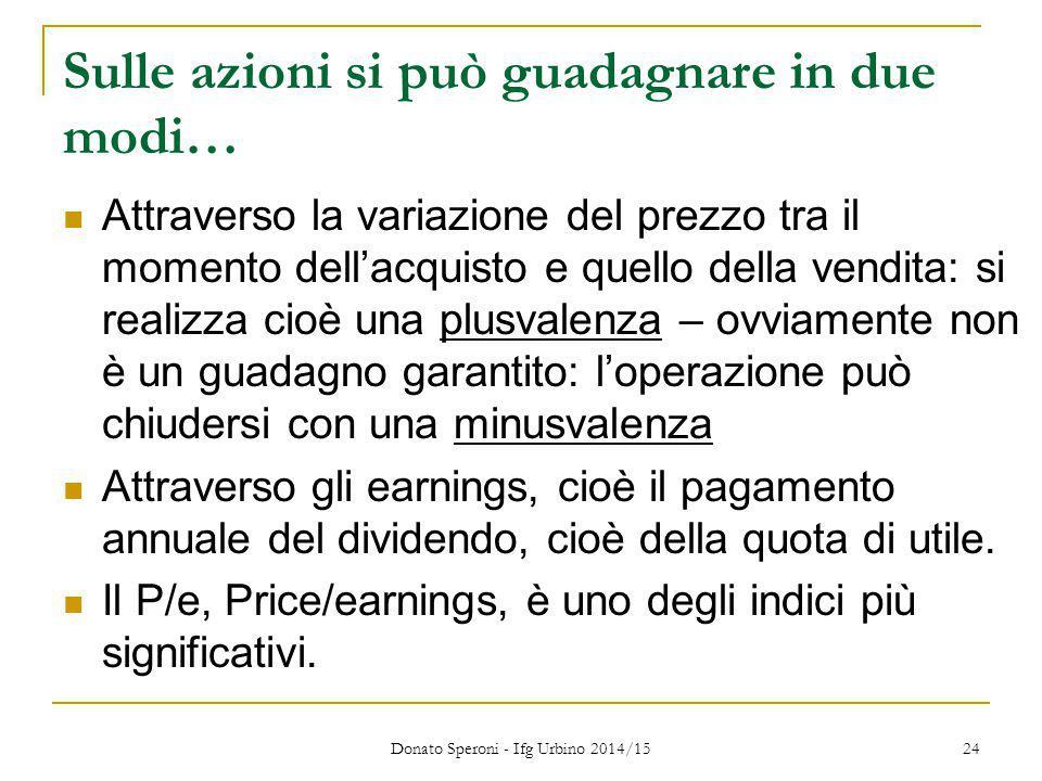 Donato Speroni - Ifg Urbino 2014/15 24 Sulle azioni si può guadagnare in due modi… Attraverso la variazione del prezzo tra il momento dell'acquisto e